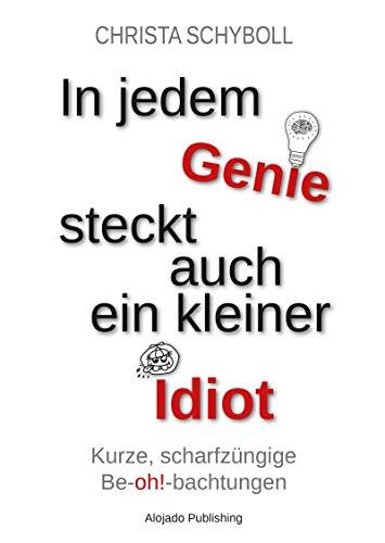In jedem Genie steckt auch ein kleiner Idiot: Kurze, scharfzüngige Be-oh!-bachtungen