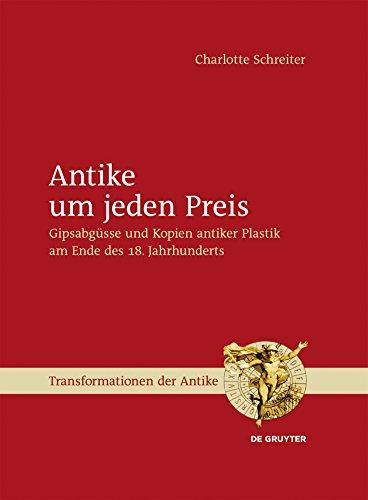 Antike um jeden Preis: Gipsabgüsse und Kopien antiker Plastik am Ende des 18. Jahrhunderts (Transformationen der Antike 29)