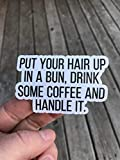 Put Your Hair Up In A Bun Drink Some Coffee And Handle It Sticker, Laptop Sticker, Water Bottle Sticker, Phone Sticker, Window Sticker, Funny Sticker