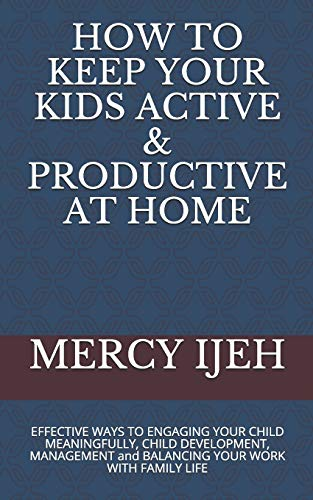 HOW TO KEEP YOUR KIDS ACTIVE & PRODUCTIVE AT HOME: EFFECTIVE WAYS TO ENGAGING YOUR CHILD MEANINGFULLY, CHILD DEVELOPMENT, MANAGEMENT and BALANCING YOUR WORK WITH FAMILY LIFE