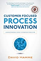 Customer Focused Process Innovation: Linking Strategic Intent and Everyday Execution
