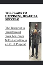 The 7 Laws to Happiness, Health & Success!: The Blueprint to Transforming Your Life From Self Destruction to a Life of Purpose!