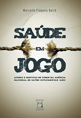Saúde em jogo: atores e disputas de poder na Agência Nacional de Saúde Suplementar (ANS) (Portuguese Edition)