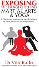 Exposing the Dangers Behind Martial Arts and Yoga: A Christians Guide to the Harmful Effects of These Spiritually Rooted Practices