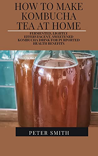 How To Make Kombucha Tea At Home: fermented, Lightly Effervescent, Sweetened Kombucha Drink For Purported health benefits (English Edition)