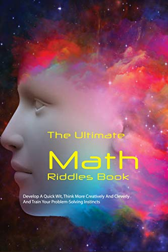 The Ultimate Math Riddles Book: Develop A Quick Wit, Think More Creatively And Cleverly, And Train Your Problem-Solving Instincts: Mind-Blowing Challenge (English Edition)