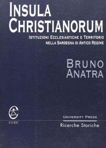 Insula Christianorum. Istituzioni ecclesiastiche e territorio nella Sardegna di antico regime (University Press-Ricerche storiche)