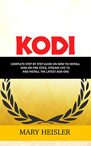 Kodi: Complete step by step guide on how to install Kodi on Fire Stick, Stream Live TV, and Install the Latest Add-Ons