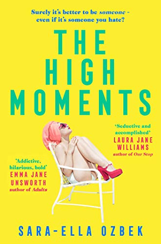 The High Moments: 'Addictive, hilarious, bold' Emma Jane Unsworth, author of Adults by [Sara-Ella Ozbek]