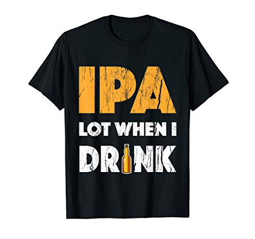 IPA Lot When I Drink T Shirt Beer Drinking Lover Gift Tee's