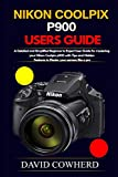 Nikon Coolpix p900 Users Guide: A Detailed and Simplified Beginner to Expert User Guide for...