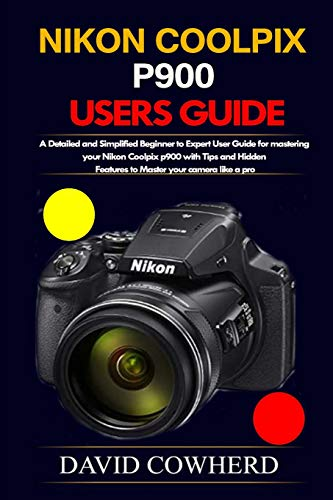 Nikon Coolpix p900 Users Guide: A Detailed and Simplified Beginner to Expert User Guide for mastering your Nikon Coolpix p900 with Tips and Hidden Features to Master your camera like a pro