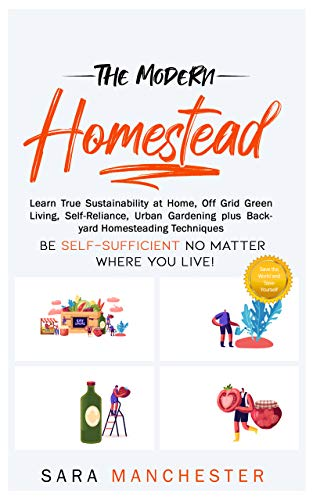 The Modern Homestead: Learn True Sustainability at Home, Off Grid Green Living, Self-Reliance, Urban Gardening plus Backyard Homesteading Techniques by [Sara Manchester]