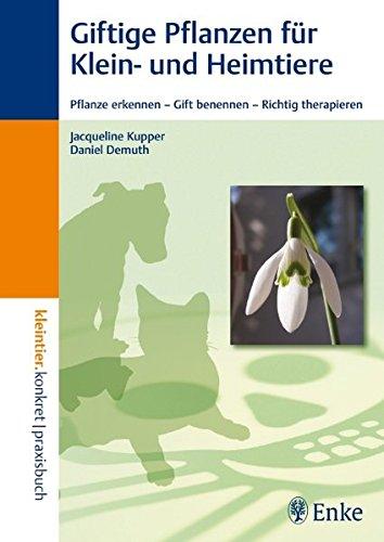 Giftige Pflanzen für Klein- und Heimtiere: Pflanze erkennen - Gift benennen - Richtig therapieren (Kleintier konkret)