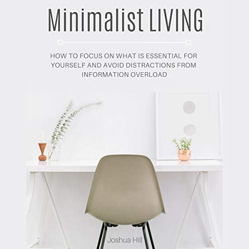 Minimalist Living: How to Focus on What Is Essential for Yourself and Avoid Distractions from Information Overload Audiobook By Joshua Hill cover art