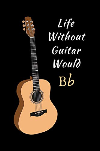 Life Without Guitar Would Bb: Novelty Lined Notebook / Journal To Write In Perfect Gift Item (6 x 9 inches)