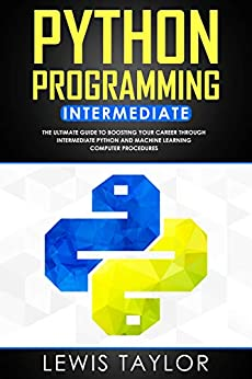 PYTHON PROGRAMMING INTERMEDIATE: The Ultimate Guide to Boosting Your Career Through Intermediate Python and Machine Learning Computer Procedures (Crash Course Tips And Tricks Book 2) (English Edition) van [LEWIS TAYLOR]