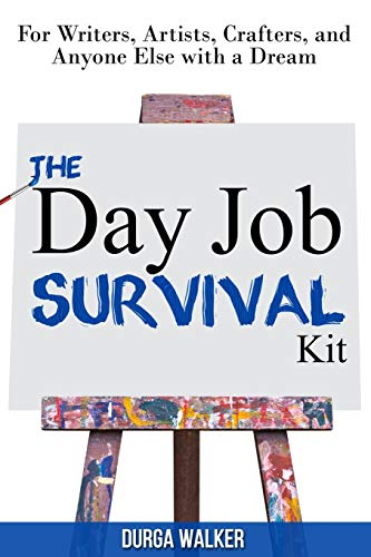 The Day Job Survival Kit: For Writers, Artists, Crafters, and Anyone Else with a Dream