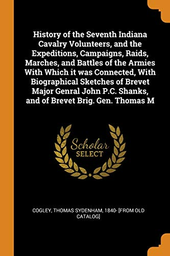History of the Seventh Indiana Cavalry Volunteers, and the Expeditions, Campaigns, Raids, Marches, and Battles of the Armies with Which It Was ... Shanks, and of Brevet Brig. Gen. Thomas M
