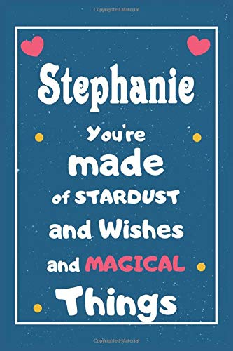 Stephanie You are made of Stardust and Wishes and MAGICAL Things: Personalised Name Notebook, Gift For Her, Christmas Gift, Gift For Friend, Gift For Women, Birthday Gift 110 Pages