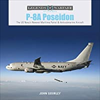 P-8A Poseidon: The U.S. Navy's Newest Maritime Patrol & Antisubmarine Aircraft (Legends of Warfare: Aviation)