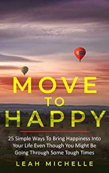 Move to Happy: 25 Simple Ways To Bring Happiness Into Your Life Even Though You Might Be Going Through Some Tough Times by [Leah Michelle]
