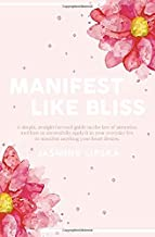 Manifest Like Bliss: A simple, straight-forward guide on the law of attraction and how to successfully apply it in your everyday life to manifest anything your heart desires.