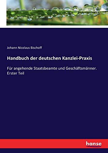 Handbuch der deutschen Kanzlei-Praxis: Für angehende Staatsbeamte und Geschäftsmänner. Erster Teil