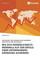 Wie sich Persoenlichkeitsmerkmale auf den Erfolg einer Unternehmensgruendung auswirken. Entscheidet der Charakter des Gruenders ueber Erfolg und Misserfolg?