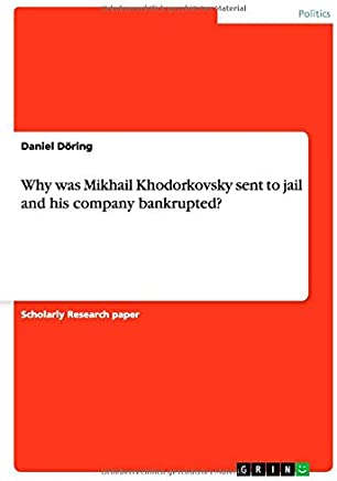 Why was Mikhail Khodorkovsky sent to jail and his company bankrupted?