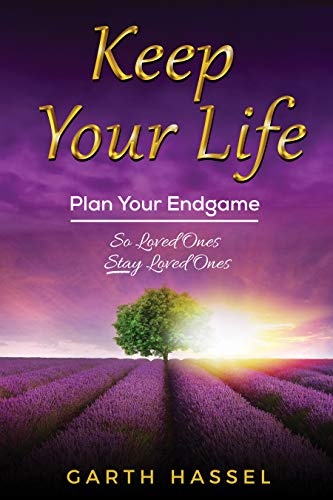 Keep Your Life: Plan Your Endgame So Loved Ones Stay Loved Ones