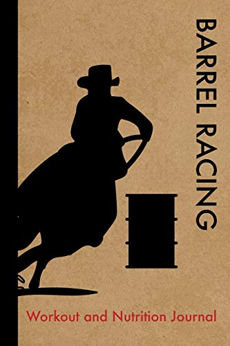 Barrel Racing Workout and Nutrition Journal: Cool Barrel Racing Fitness Notebook and Food Diary Planner For Rider and Coach - Strength Diet and Training Routine Log