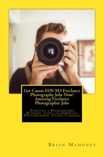 Get Canon EOS M3 Freelance Photography Jobs Now! Amazing Freelance Photographer Jobs: Starting a Photography Business with a Commercial Photographer Canon Cameras!