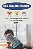 Dog Sweater Crochet: Easy Crochet Dog Sweater Patterns For Your Fur Babies: Dog Sweaters Crochet Book