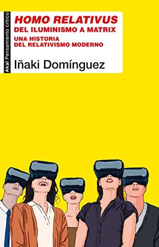 Homo Relativus. Del Iluminismo A Matrix. Una Historia Del Relativismo moderno: 92 (Pensamiento crítico)