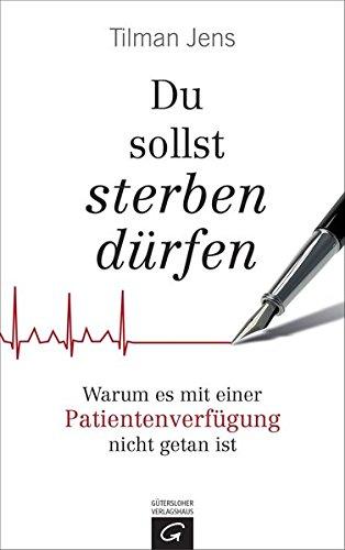 Du sollst sterben dürfen: Warum es mit einer Patientenverfügung nicht getan ist