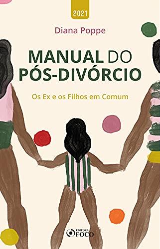 MANUAL DO PÓS DIVÓRCIO - OS EX E OS FILHOS EM COMUM - 1ª ED - 2021