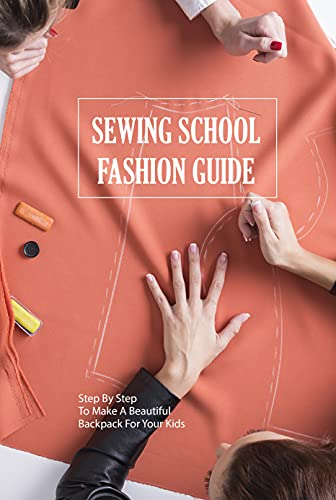 Sewing School Fashion Guide: Step By Step To Make A Beautiful Backpack For Your Kids: Sewing School Fashion Guide (English Edition)