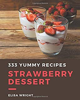 333 Yummy Strawberry Dessert Recipes: Home Cooking Made Easy with Yummy Strawberry Dessert Cookbook!