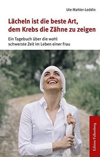 Lächeln ist die beste Art, dem Krebs die Zähne zu zeigen: Ein Tagebuch über die wohl schwerste Zeit im Leben einer Frau: Ein Tagebuch ber die wohl schwerste Zeit im Leben einer Frau