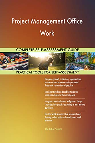 Project Management Office Work All-Inclusive Self-Assessment - More than 700 Success Criteria, Instant Visual Insights, Comprehensive Spreadsheet Dashboard, Auto-Prioritized for Quick Results