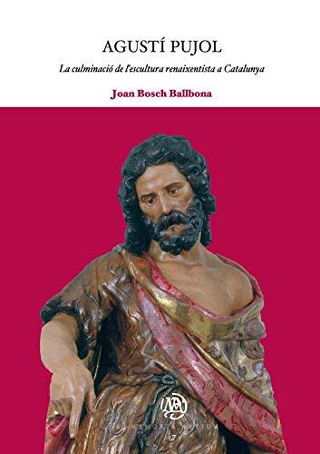 Agustí Pujol: La culminació de l'escultura renaixentista a Catalunya: 7 (Memoria Artium)