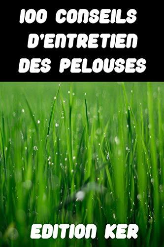 100 conseils d\'entretien des pelouses: Guide pour réussir son gazon  (French Edition)