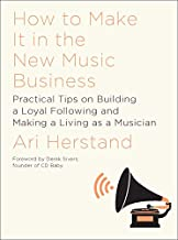 How to Make It in the New Music Business Practical Tips on Building a Loyal Following and Making a Living as a Musician