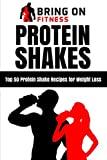Protein Shakes: Top 50 Protein Shake Recipes for Weight Loss: 1 (Bring On Fitness)