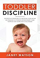 Toddler Discipline: 18 Effective Strategies to Discipline Your Infant or Toddler in a Positive Environment. Tame Tantrum and Overcome Challenges!