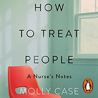 How to Treat People     A Nurse's Notes              By:                                                                                                                                 Molly Case                               Narrated by:                                                                                                                                 Molly Case                      Length: 6 hrs and 54 mins     4 ratings     Overall 4.8