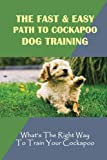 The Fast & Easy Path To Cockapoo Dog Training: What's The Right Way To Train Your Cockapoo: All Commands Cockapoo Puppies Should Learn.