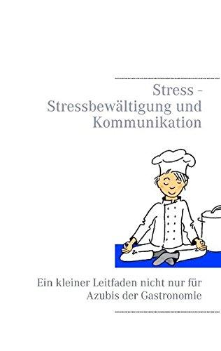 Stress - Stressbewältigung und Kommunikation: Ein kleiner Leitfaden nicht nur für Azubis der Gastronomie