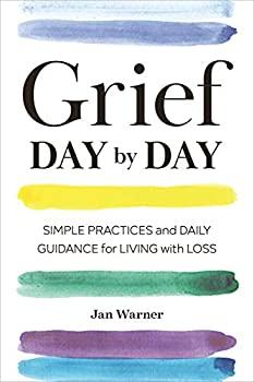Grief Day By Day  Simple Practices and Daily Guidance for Living with Loss